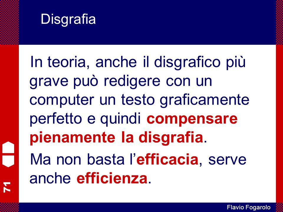 71 Flavio Fogarolo Disgrafia In teoria, anche il disgrafico più grave può redigere con un computer un testo graficamente perfetto e quindi compensare pienamente la disgrafia.