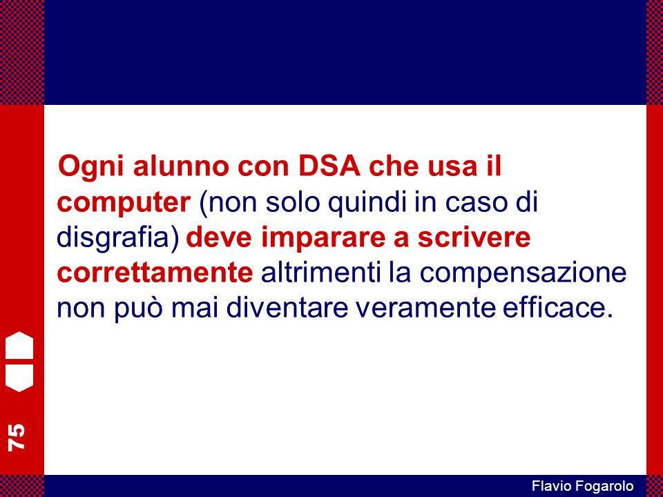75 Flavio Fogarolo Ogni alunno con DSA che usa il computer (non solo quindi in caso di disgrafia) deve imparare a scrivere correttamente altrimenti la compensazione non può mai diventare veramente efficace.