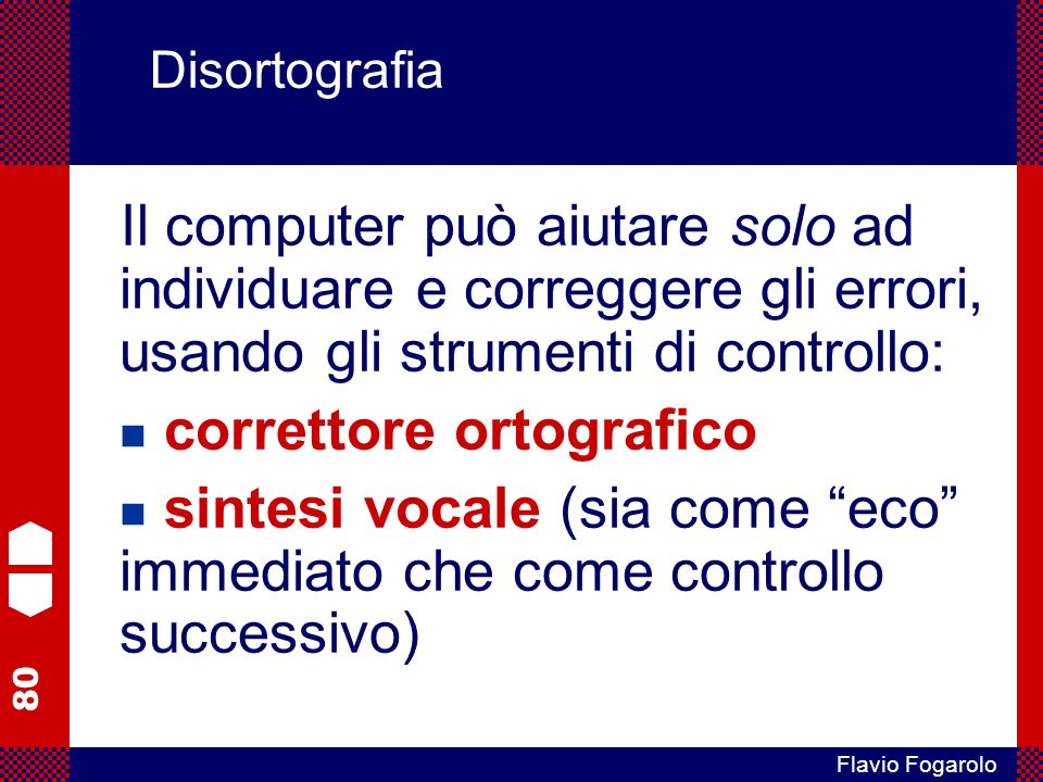 80 Flavio Fogarolo Disortografia Il computer può aiutare solo ad individuare e correggere gli errori, usando gli strumenti di controllo: correttore ortografico sintesi vocale (sia come eco immediato che come controllo successivo)