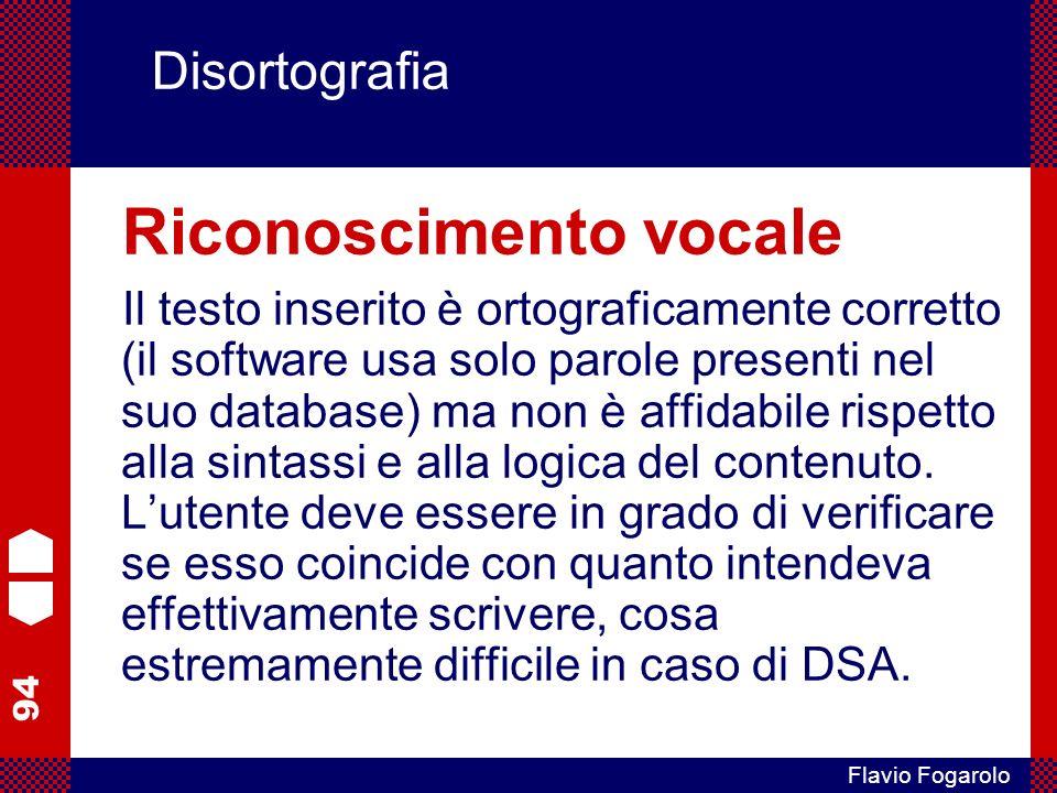 94 Flavio Fogarolo Disortografia Riconoscimento vocale Il testo inserito è ortograficamente corretto (il software usa solo parole presenti nel suo database) ma non è affidabile rispetto alla sintassi e alla logica del contenuto.