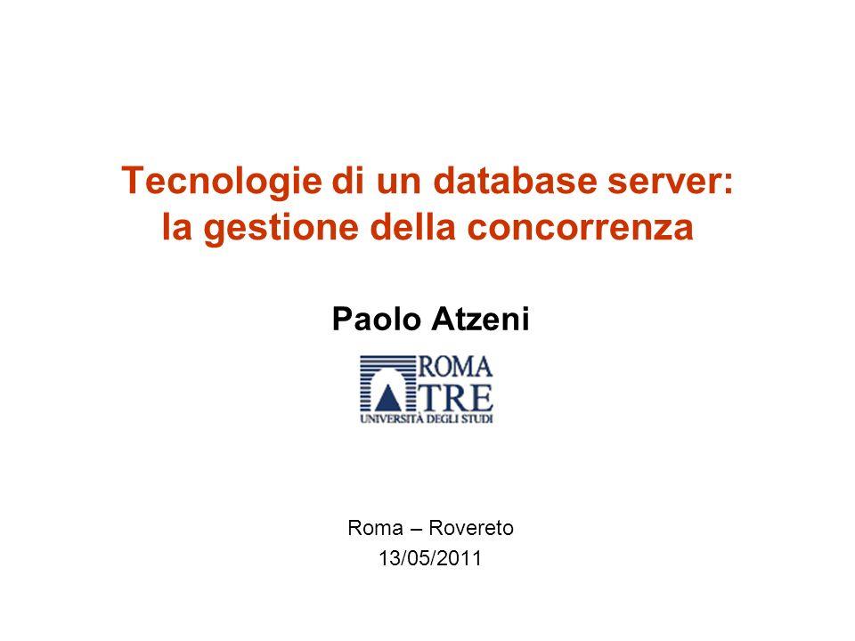 Tecnologie di un database server: la gestione della concorrenza Paolo Atzeni Roma – Rovereto 13/05/2011