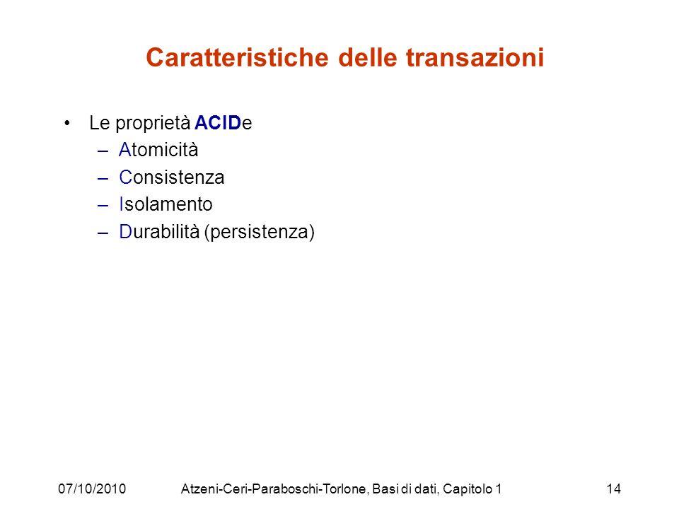 07/10/2010Atzeni-Ceri-Paraboschi-Torlone, Basi di dati, Capitolo 114 Caratteristiche delle transazioni Le proprietà ACIDe –Atomicità –Consistenza –Isolamento –Durabilità (persistenza)