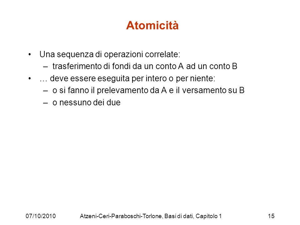 07/10/2010Atzeni-Ceri-Paraboschi-Torlone, Basi di dati, Capitolo 115 Atomicità Una sequenza di operazioni correlate: –trasferimento di fondi da un con