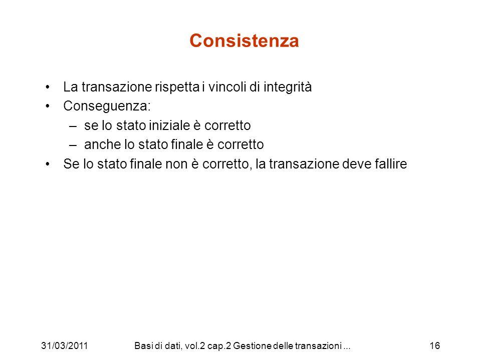 31/03/2011Basi di dati, vol.2 cap.2 Gestione delle transazioni...16 Consistenza La transazione rispetta i vincoli di integrità Conseguenza: –se lo stato iniziale è corretto –anche lo stato finale è corretto Se lo stato finale non è corretto, la transazione deve fallire