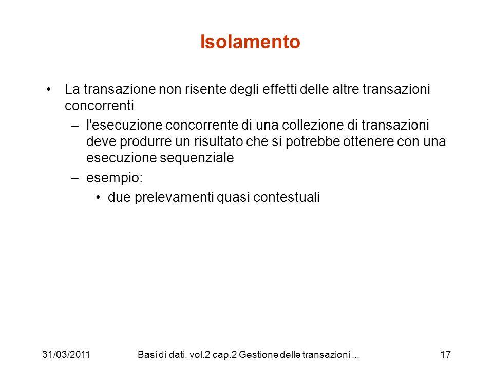 31/03/2011Basi di dati, vol.2 cap.2 Gestione delle transazioni...17 Isolamento La transazione non risente degli effetti delle altre transazioni concorrenti –l esecuzione concorrente di una collezione di transazioni deve produrre un risultato che si potrebbe ottenere con una esecuzione sequenziale –esempio: due prelevamenti quasi contestuali