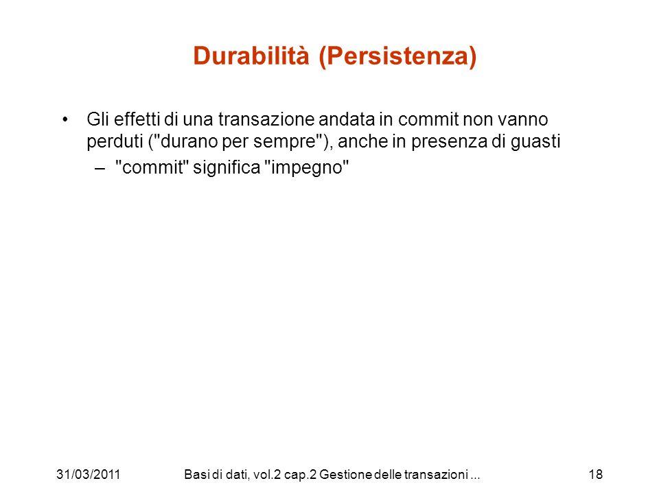 31/03/2011Basi di dati, vol.2 cap.2 Gestione delle transazioni...18 Durabilità (Persistenza) Gli effetti di una transazione andata in commit non vanno