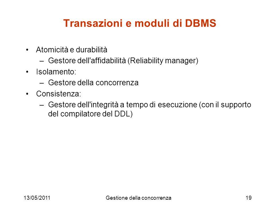 13/05/2011Gestione della concorrenza19 Transazioni e moduli di DBMS Atomicità e durabilità –Gestore dell affidabilità (Reliability manager) Isolamento: –Gestore della concorrenza Consistenza: –Gestore dell integrità a tempo di esecuzione (con il supporto del compilatore del DDL)