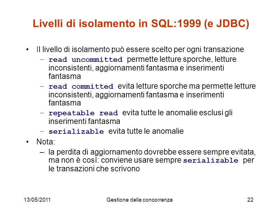 13/05/2011Gestione della concorrenza22 Livelli di isolamento in SQL:1999 (e JDBC) Il livello di isolamento può essere scelto per ogni transazione –rea