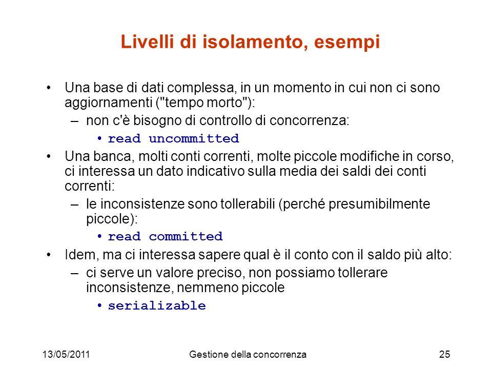 13/05/2011Gestione della concorrenza25 Livelli di isolamento, esempi Una base di dati complessa, in un momento in cui non ci sono aggiornamenti (