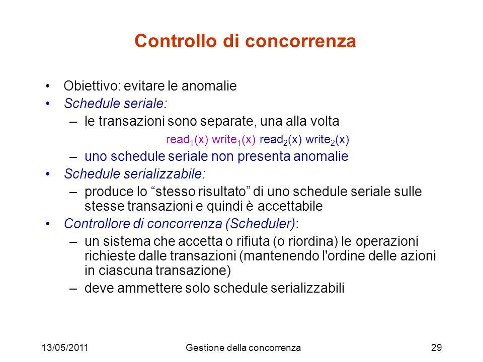 13/05/2011Gestione della concorrenza29 Controllo di concorrenza Obiettivo: evitare le anomalie Schedule seriale: –le transazioni sono separate, una alla volta read 1 (x) write 1 (x) read 2 (x) write 2 (x) –uno schedule seriale non presenta anomalie Schedule serializzabile: –produce lo stesso risultato di uno schedule seriale sulle stesse transazioni e quindi è accettabile Controllore di concorrenza (Scheduler): –un sistema che accetta o rifiuta (o riordina) le operazioni richieste dalle transazioni (mantenendo l ordine delle azioni in ciascuna transazione) –deve ammettere solo schedule serializzabili