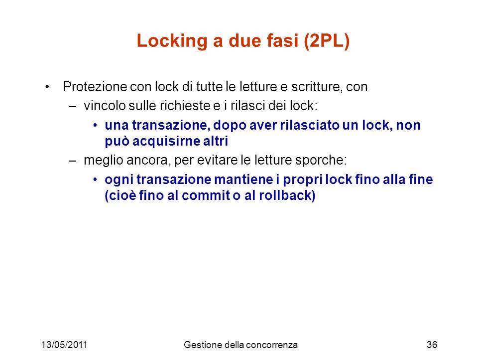 13/05/2011Gestione della concorrenza36 Locking a due fasi (2PL) Protezione con lock di tutte le letture e scritture, con –vincolo sulle richieste e i