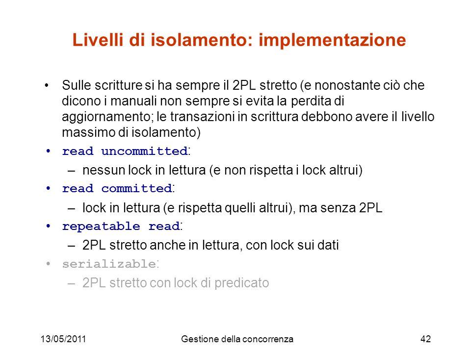 13/05/2011Gestione della concorrenza42 Livelli di isolamento: implementazione Sulle scritture si ha sempre il 2PL stretto (e nonostante ciò che dicono i manuali non sempre si evita la perdita di aggiornamento; le transazioni in scrittura debbono avere il livello massimo di isolamento) read uncommitted : –nessun lock in lettura (e non rispetta i lock altrui) read committed : –lock in lettura (e rispetta quelli altrui), ma senza 2PL repeatable read : –2PL stretto anche in lettura, con lock sui dati serializable : –2PL stretto con lock di predicato