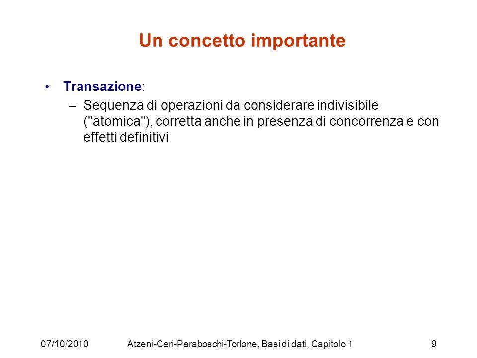 07/10/2010Atzeni-Ceri-Paraboschi-Torlone, Basi di dati, Capitolo 19 Un concetto importante Transazione: –Sequenza di operazioni da considerare indivisibile ( atomica ), corretta anche in presenza di concorrenza e con effetti definitivi