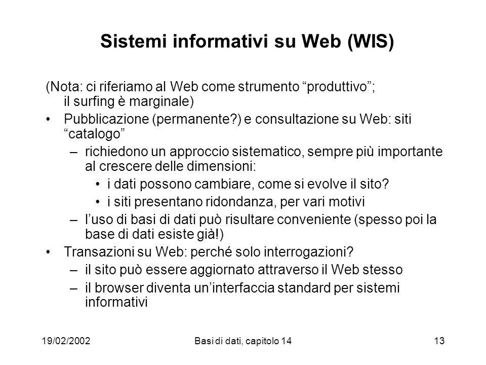 19/02/2002Basi di dati, capitolo 1413 Sistemi informativi su Web (WIS) (Nota: ci riferiamo al Web come strumento produttivo; il surfing è marginale) Pubblicazione (permanente ) e consultazione su Web: siti catalogo –richiedono un approccio sistematico, sempre più importante al crescere delle dimensioni: i dati possono cambiare, come si evolve il sito.