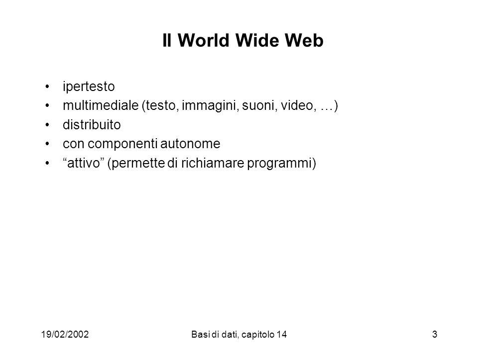 19/02/2002Basi di dati, capitolo 143 Il World Wide Web ipertesto multimediale (testo, immagini, suoni, video, …) distribuito con componenti autonome attivo (permette di richiamare programmi)