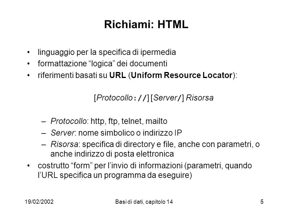 19/02/2002Basi di dati, capitolo 145 Richiami: HTML linguaggio per la specifica di ipermedia formattazione logica dei documenti riferimenti basati su URL (Uniform Resource Locator): [Protocollo :// ] [Server / ] Risorsa –Protocollo: http, ftp, telnet, mailto –Server: nome simbolico o indirizzo IP –Risorsa: specifica di directory e file, anche con parametri, o anche indirizzo di posta elettronica costrutto form per linvio di informazioni (parametri, quando lURL specifica un programma da eseguire)