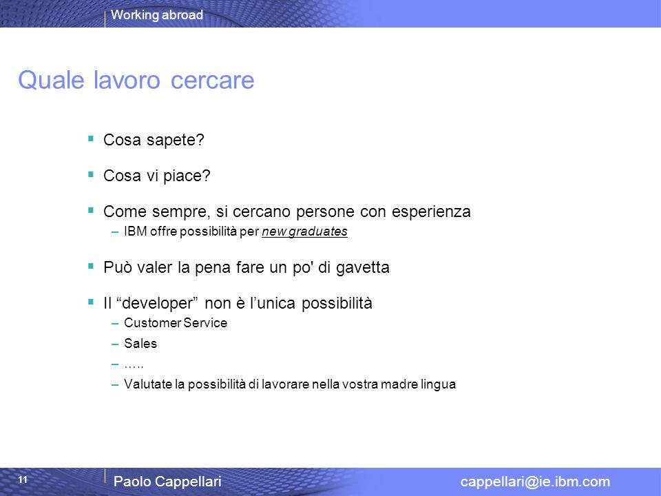 Working abroad Paolo Cappellari cappellari@ie.ibm.com 11 Quale lavoro cercare Cosa sapete? Cosa vi piace? Come sempre, si cercano persone con esperien