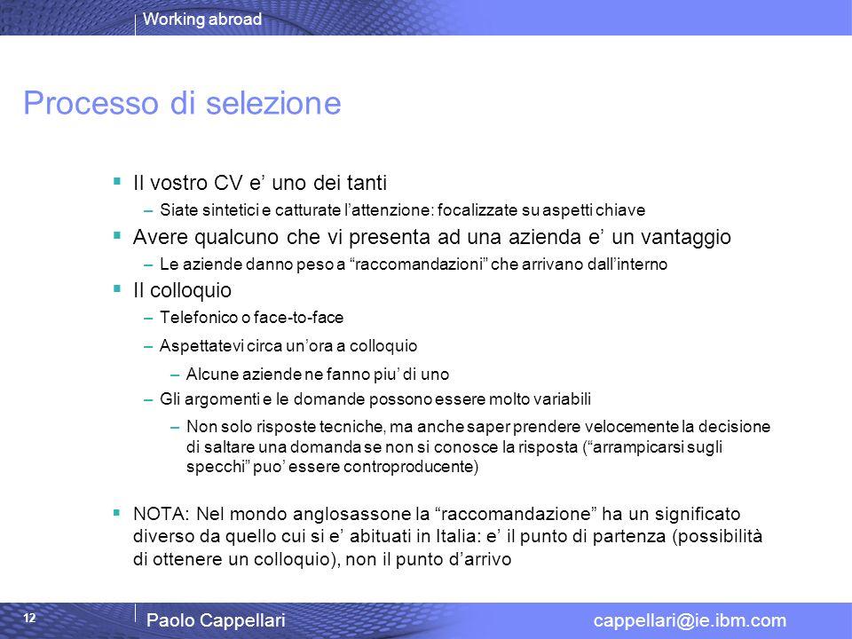 Working abroad Paolo Cappellari cappellari@ie.ibm.com 12 Processo di selezione Il vostro CV e uno dei tanti –Siate sintetici e catturate lattenzione:
