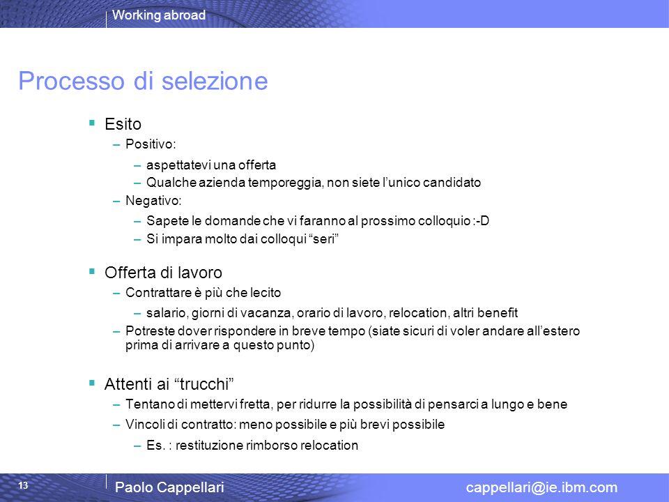 Working abroad Paolo Cappellari cappellari@ie.ibm.com 13 Processo di selezione Esito –Positivo: –aspettatevi una offerta –Qualche azienda temporeggia,