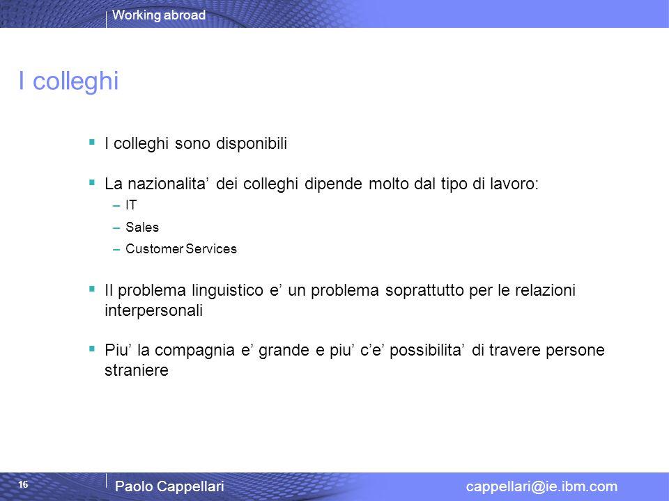 Working abroad Paolo Cappellari cappellari@ie.ibm.com 16 I colleghi I colleghi sono disponibili La nazionalita dei colleghi dipende molto dal tipo di