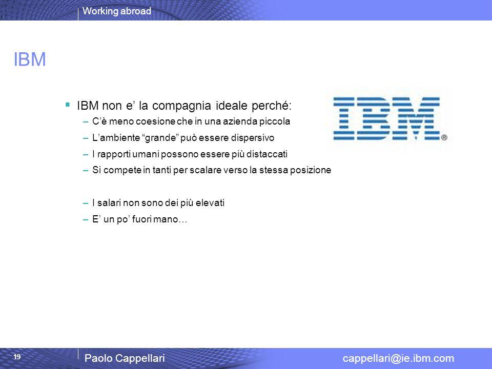 Working abroad Paolo Cappellari cappellari@ie.ibm.com 19 IBM IBM non e la compagnia ideale perché: –Cè meno coesione che in una azienda piccola –Lambi