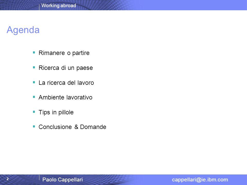 Working abroad Paolo Cappellari cappellari@ie.ibm.com 2 Agenda Rimanere o partire Ricerca di un paese La ricerca del lavoro Ambiente lavorativo Tips i