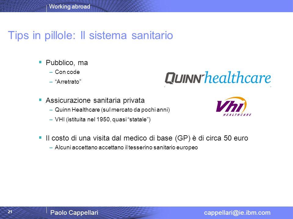 Working abroad Paolo Cappellari cappellari@ie.ibm.com 21 Tips in pillole: Il sistema sanitario Pubblico, ma –Con code –Arretrato Assicurazione sanitar