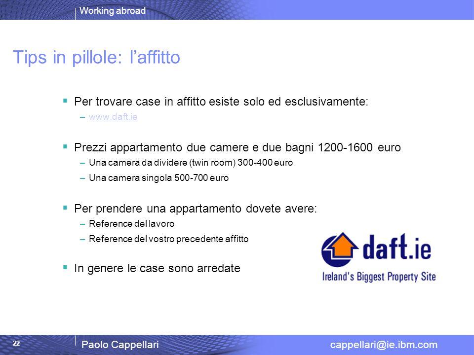 Working abroad Paolo Cappellari cappellari@ie.ibm.com 22 Tips in pillole: laffitto Per trovare case in affitto esiste solo ed esclusivamente: –www.daf