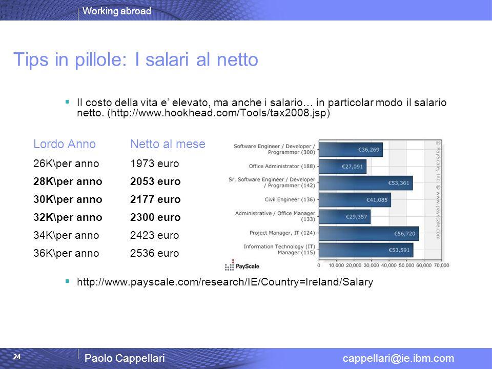 Working abroad Paolo Cappellari cappellari@ie.ibm.com 24 Tips in pillole: I salari al netto Il costo della vita e elevato, ma anche i salario… in particolar modo il salario netto.