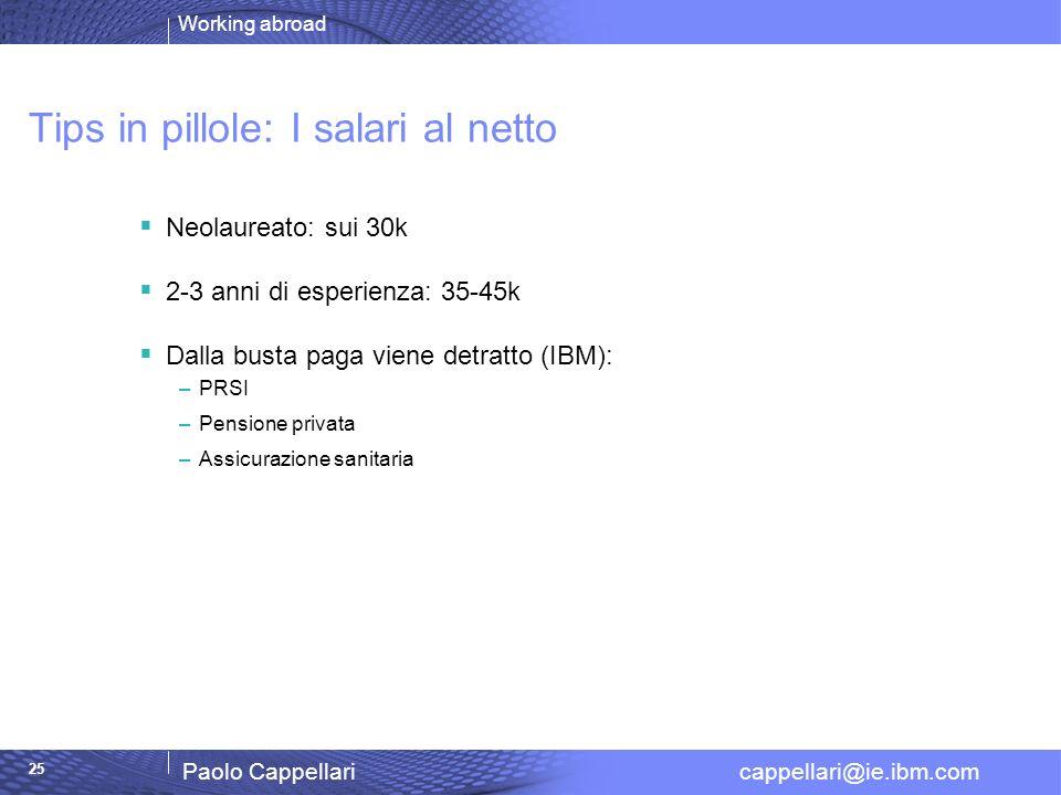 Working abroad Paolo Cappellari cappellari@ie.ibm.com 25 Tips in pillole: I salari al netto Neolaureato: sui 30k 2-3 anni di esperienza: 35-45k Dalla