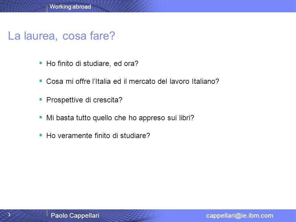 Working abroad Paolo Cappellari cappellari@ie.ibm.com 3 La laurea, cosa fare? Ho finito di studiare, ed ora? Cosa mi offre lItalia ed il mercato del l