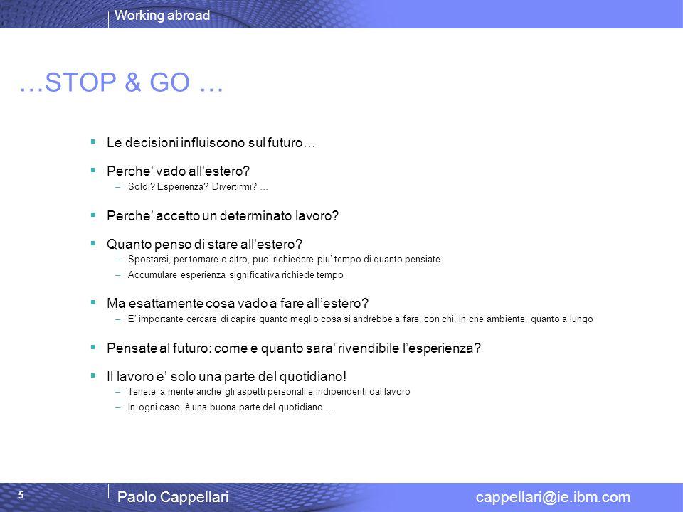 Working abroad Paolo Cappellari cappellari@ie.ibm.com 5 …STOP & GO … Le decisioni influiscono sul futuro… Perche vado allestero? –Soldi? Esperienza? D