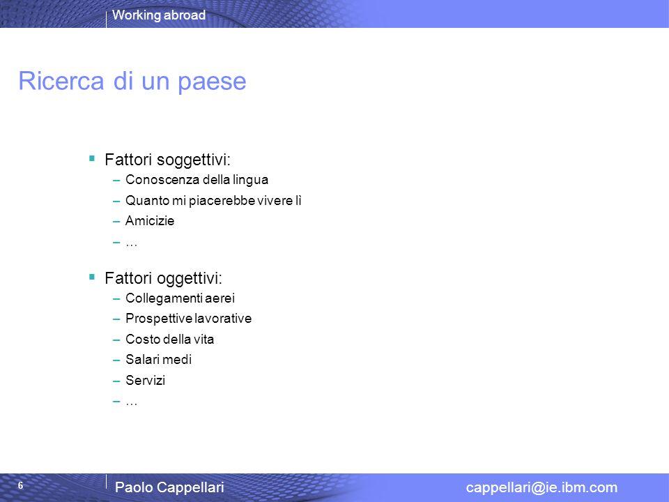 Working abroad Paolo Cappellari cappellari@ie.ibm.com 6 Ricerca di un paese Fattori soggettivi: –Conoscenza della lingua –Quanto mi piacerebbe vivere
