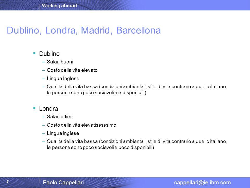 Working abroad Paolo Cappellari cappellari@ie.ibm.com 7 Dublino, Londra, Madrid, Barcellona Dublino –Salari buoni –Costo della vita elevato –Lingua In
