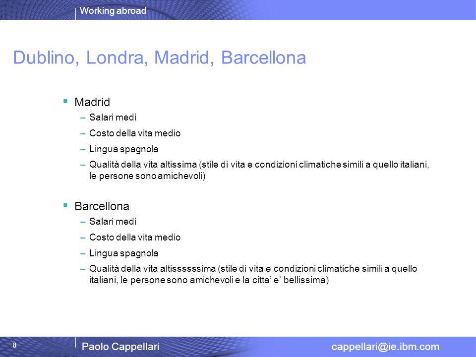 Working abroad Paolo Cappellari cappellari@ie.ibm.com 8 Dublino, Londra, Madrid, Barcellona Madrid –Salari medi –Costo della vita medio –Lingua spagno