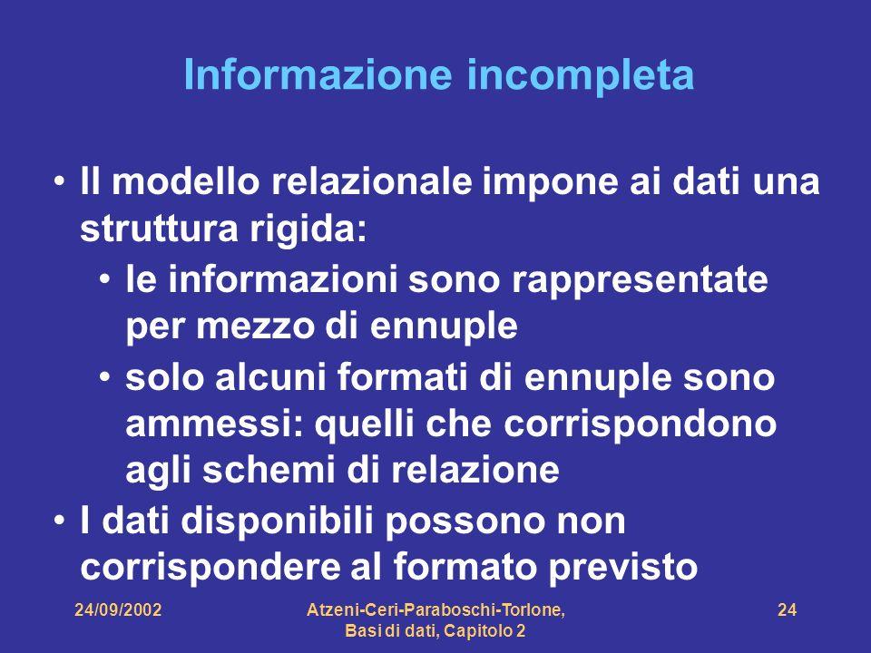 24/09/2002Atzeni-Ceri-Paraboschi-Torlone, Basi di dati, Capitolo 2 24 Informazione incompleta ll modello relazionale impone ai dati una struttura rigi