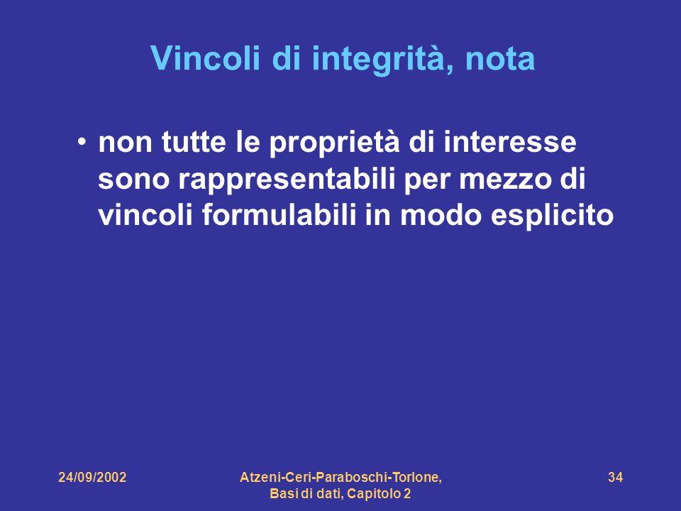 24/09/2002Atzeni-Ceri-Paraboschi-Torlone, Basi di dati, Capitolo 2 34 Vincoli di integrità, nota non tutte le proprietà di interesse sono rappresentab