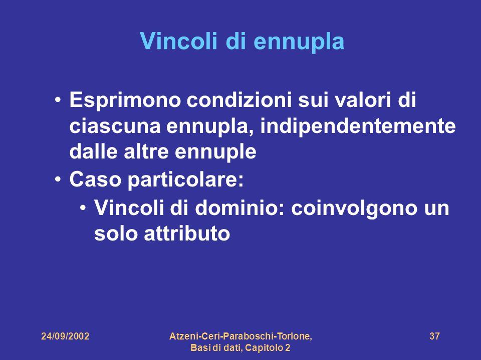 24/09/2002Atzeni-Ceri-Paraboschi-Torlone, Basi di dati, Capitolo 2 37 Vincoli di ennupla Esprimono condizioni sui valori di ciascuna ennupla, indipend