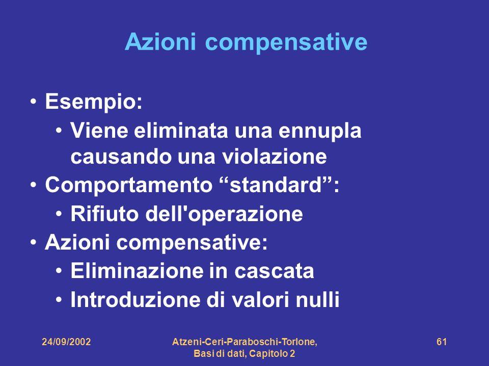 24/09/2002Atzeni-Ceri-Paraboschi-Torlone, Basi di dati, Capitolo 2 61 Azioni compensative Esempio: Viene eliminata una ennupla causando una violazione
