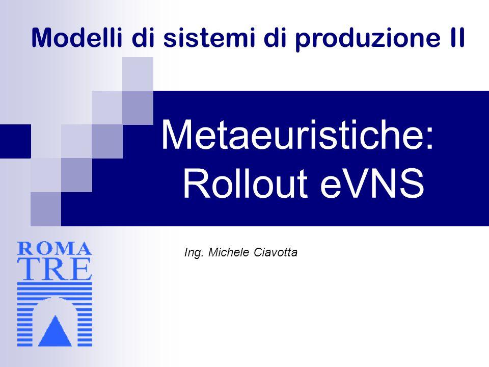Modelli di sistemi di produzione II Metaeuristiche: Rollout eVNS Ing. Michele Ciavotta