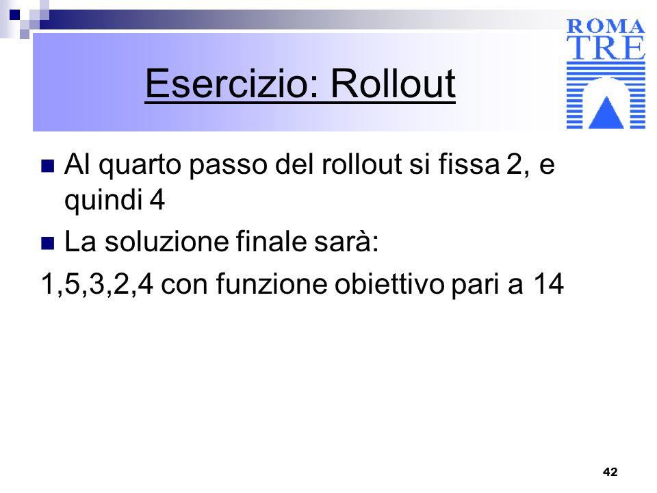 42 Esercizio: Rollout Al quarto passo del rollout si fissa 2, e quindi 4 La soluzione finale sarà: 1,5,3,2,4 con funzione obiettivo pari a 14