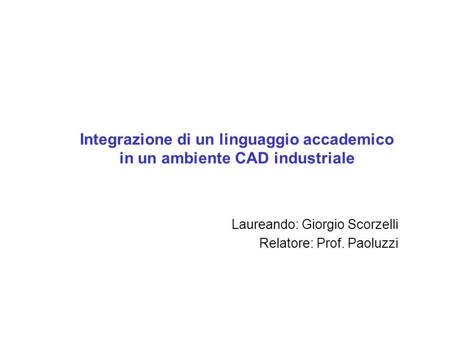 Integrazione di un linguaggio accademico in un ambiente CAD industriale Laureando: Giorgio Scorzelli Relatore: Prof.