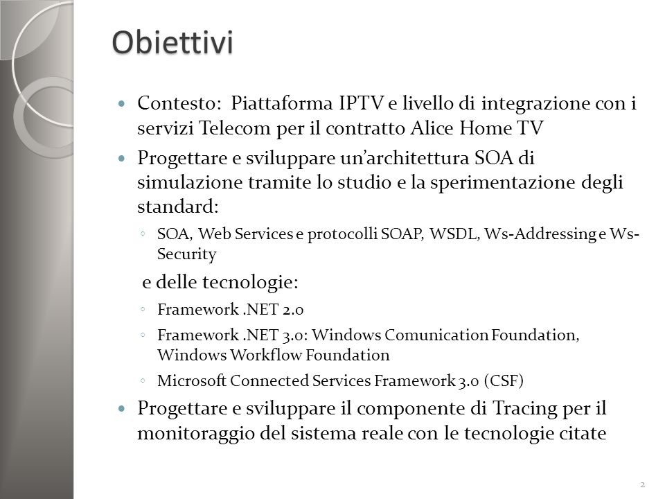 Obiettivi Contesto: Piattaforma IPTV e livello di integrazione con i servizi Telecom per il contratto Alice Home TV Progettare e sviluppare unarchitettura SOA di simulazione tramite lo studio e la sperimentazione degli standard: SOA, Web Services e protocolli SOAP, WSDL, Ws-Addressing e Ws- Security e delle tecnologie: Framework.NET 2.0 Framework.NET 3.0: Windows Comunication Foundation, Windows Workflow Foundation Microsoft Connected Services Framework 3.0 (CSF) Progettare e sviluppare il componente di Tracing per il monitoraggio del sistema reale con le tecnologie citate 2