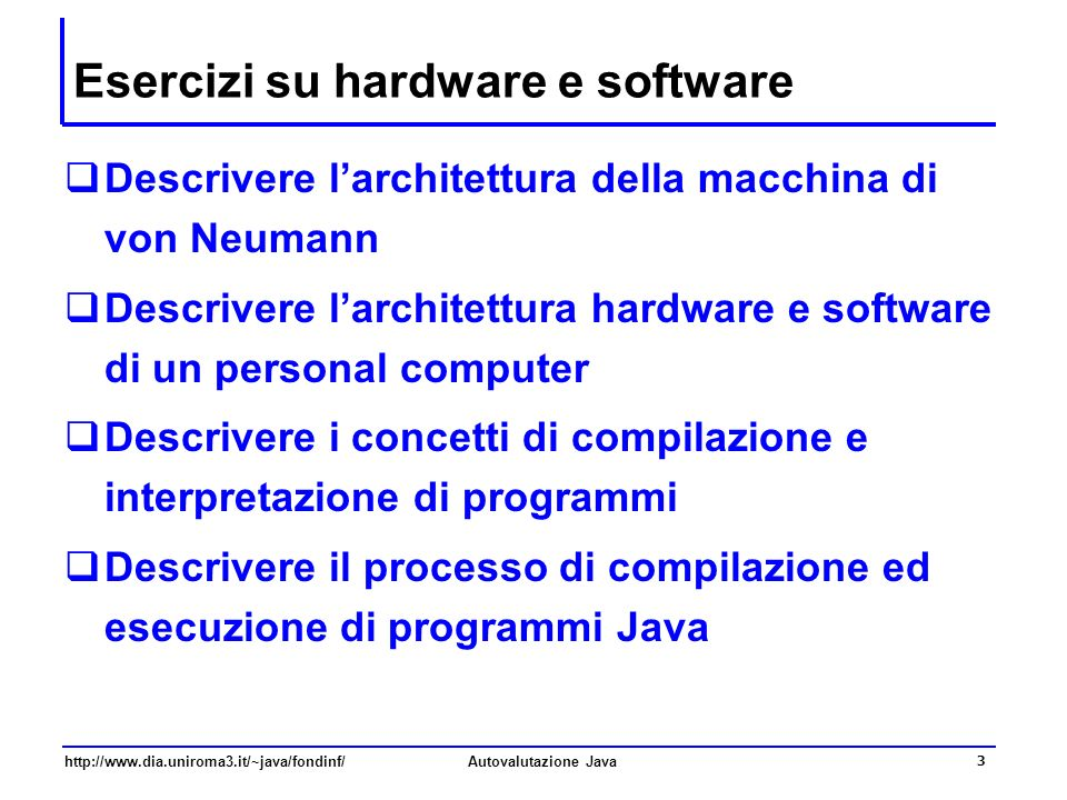 http://www.dia.uniroma3.it/~java/fondinf/Autovalutazione Java 3 Esercizi su hardware e software Descrivere larchitettura della macchina di von Neumann