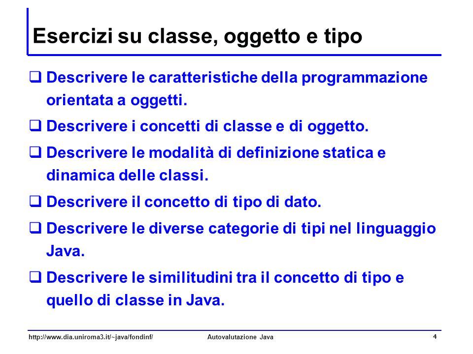 http://www.dia.uniroma3.it/~java/fondinf/Autovalutazione Java 4 Esercizi su classe, oggetto e tipo Descrivere le caratteristiche della programmazione