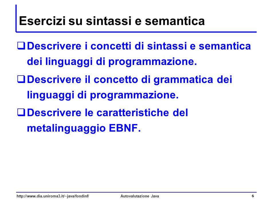 http://www.dia.uniroma3.it/~java/fondinf/Autovalutazione Java 6 Esercizi su sintassi e semantica Descrivere i concetti di sintassi e semantica dei lin