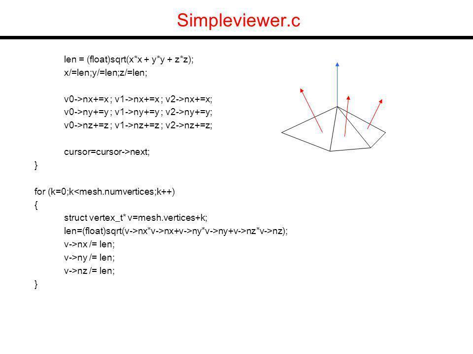 Simpleviewer.c len = (float)sqrt(x*x + y*y + z*z); x/=len;y/=len;z/=len; v0->nx+=x ; v1->nx+=x ; v2->nx+=x; v0->ny+=y ; v1->ny+=y ; v2->ny+=y; v0->nz+=z ; v1->nz+=z ; v2->nz+=z; cursor=cursor->next; } for (k=0;k<mesh.numvertices;k++) { struct vertex_t* v=mesh.vertices+k; len=(float)sqrt(v->nx*v->nx+v->ny*v->ny+v->nz*v->nz); v->nx /= len; v->ny /= len; v->nz /= len; }
