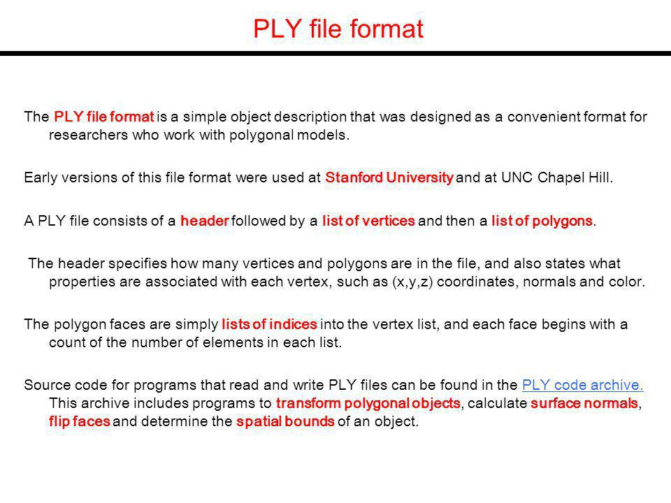 PLY file format The PLY file format is a simple object description that was designed as a convenient format for researchers who work with polygonal models.