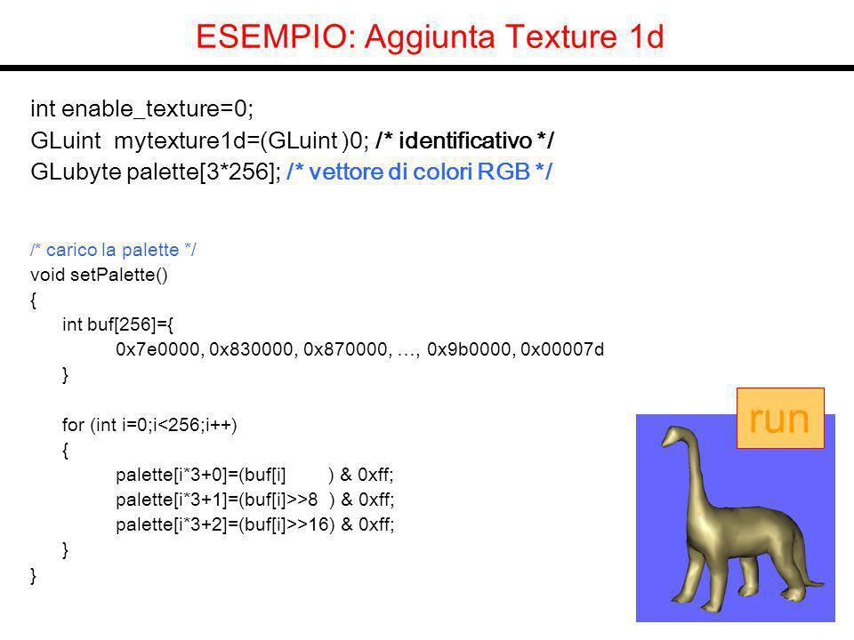ESEMPIO: Aggiunta Texture 1d int enable_texture=0; GLuint mytexture1d=(GLuint )0; /* identificativo */ GLubyte palette[3*256]; /* vettore di colori RGB */ /* carico la palette */ void setPalette() { int buf[256]={ 0x7e0000, 0x830000, 0x870000, …, 0x9b0000, 0x00007d } for (int i=0;i<256;i++) { palette[i*3+0]=(buf[i] ) & 0xff; palette[i*3+1]=(buf[i]>>8 ) & 0xff; palette[i*3+2]=(buf[i]>>16) & 0xff; } run