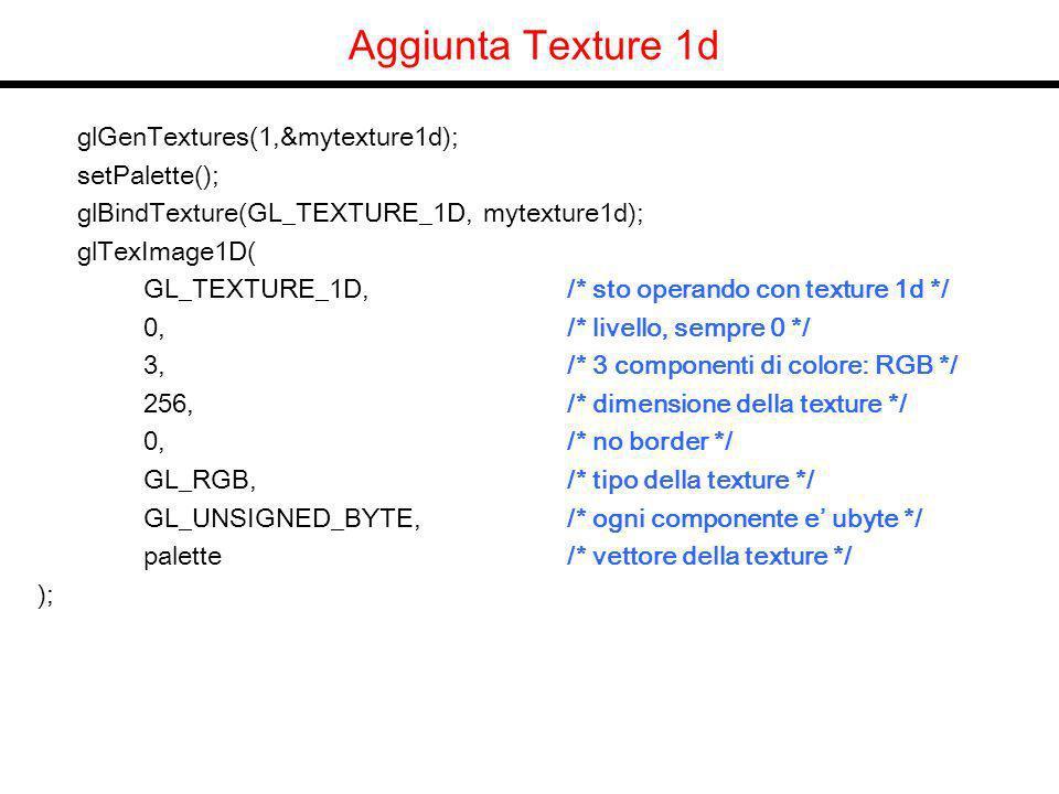 Aggiunta Texture 1d glGenTextures(1,&mytexture1d); setPalette(); glBindTexture(GL_TEXTURE_1D, mytexture1d); glTexImage1D( GL_TEXTURE_1D, /* sto operando con texture 1d */ 0, /* livello, sempre 0 */ 3, /* 3 componenti di colore: RGB */ 256,/* dimensione della texture */ 0, /* no border */ GL_RGB, /* tipo della texture */ GL_UNSIGNED_BYTE, /* ogni componente e ubyte */ palette/* vettore della texture */ );